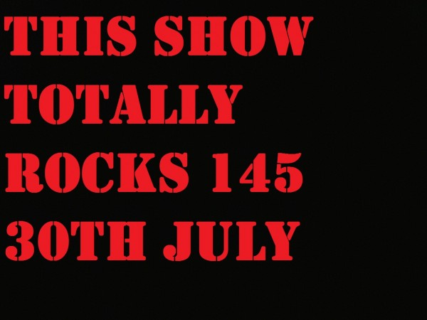 This Show Totally Rocks 145 30th July